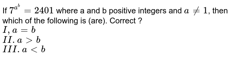 If `7^(a^(b))=2401` where a and b positive integers and `a ne 1`, then which of the following is (are). Correct ? <br> `I,a=b` <br> `II.agtb` <br> `III.altb`