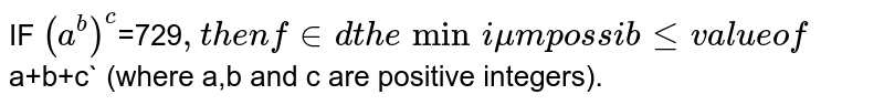 IF `a^b=729`, then find the minimum possible value of `a+b+c` (where a,b and c are positive integers).