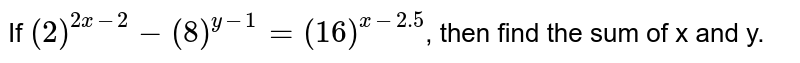 If `(2)^(2x-2)-(8)^(y-1)=(16)^(x-2.5)`, then find the sum of x and y.