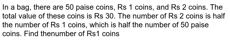 In a bag, there are 50 paise coins, Rs 1 coins, and Rs 2 coins. The total value of these coins is Rs 30. The number of Rs 2 coins is half the number of Rs 1 coins, which is half the number of 50 paise coins. Find thenumber of Rs1 coins