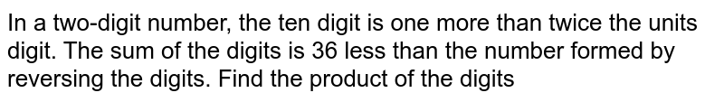 In a two-digit number, the ten digit is one more than twice the units digit. The sum of the digits is 36 less than the number formed by reversing the digits. Find the product of the digits