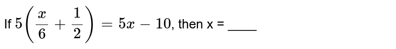 If `5 ((x)/(6) + (1)/(2)) = 5x - 10`, then x = ____