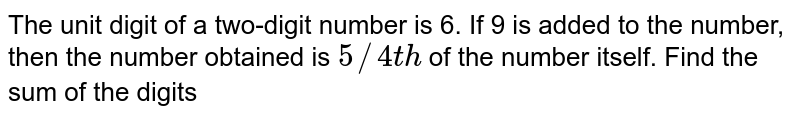 The unit digit of a two-digit number is 6. If 9 is added to the number, then the number obtained is `5//4th` of the number itself. Find the sum of the digits