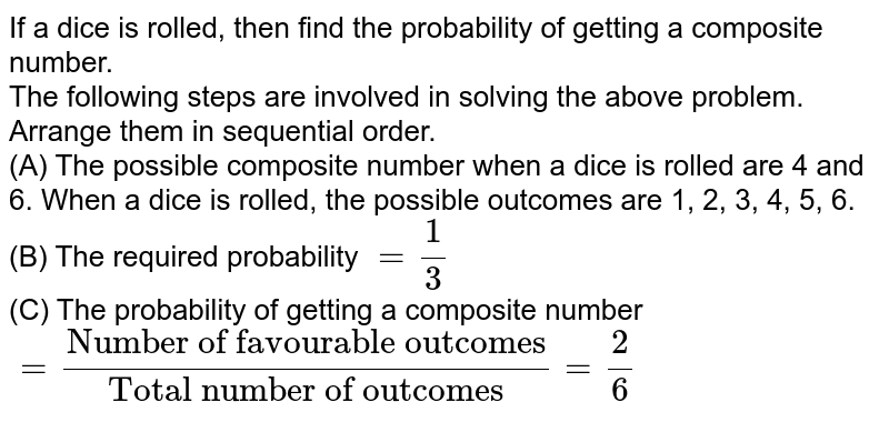 """If a dice is rolled, then find the probability of getting a composite number. <br> The following steps are involved in solving the above problem. Arrange them in sequential order. <br> (A) The possible composite number when a dice is rolled are 4 and 6. When a dice is rolled, the possible outcomes are 1, 2, 3, 4, 5, 6. <br> (B) The required probability `=1/3` <br> (C) The probability of getting a composite number `=(""""Number of favourable outcomes"""")/(""""Total number of outcomes"""")=2/6`"""