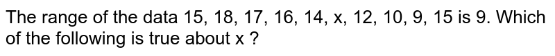 The range of the data 15, 18, 17, 16, 14, x, 12, 10, 9, 15 is 9. Which of the following is true about x ?