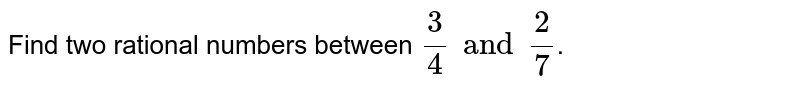 Find two rational numbers between `(3)/(4)and (2)/(7)`.