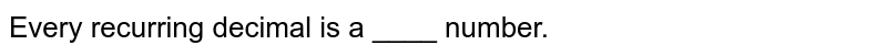 Every recurring decimal is a ____ number.
