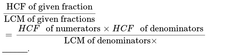 """`(""""HCF of given fraction"""")/(""""LCM of given fractions"""")` <br> `=(HCF  """" of numerators"""" xx HCF """" of denominators"""")/(""""LCM of denominators"""" xx)`______."""
