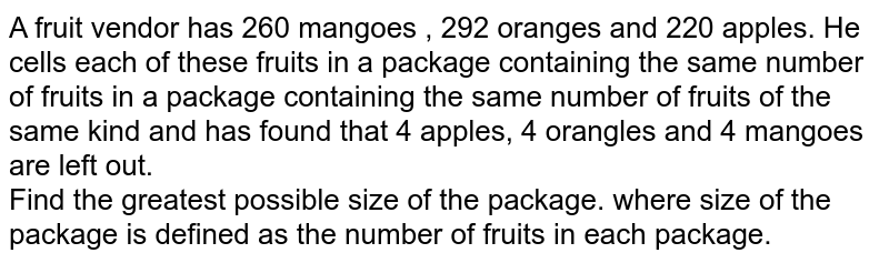 A fruit vendor has 260 mangoes , 292 oranges and 220 apples. He cells each of these fruits in a package containing the same number of fruits in a package containing the same number of fruits of the same kind and has found that 4 apples, 4 orangles and 4 mangoes are left out. <br> Find the greatest possible size of the package. where size of the package is defined as the number of fruits in each package.