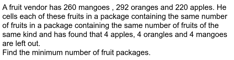 A fruit vendor has 260 mangoes , 292 oranges and 220 apples. He cells each of these fruits in a package containing the same number of fruits in a package containing the same number of fruits of the same kind and has found that 4 apples, 4 orangles and 4 mangoes are left out. <br> Find the minimum number of fruit packages.