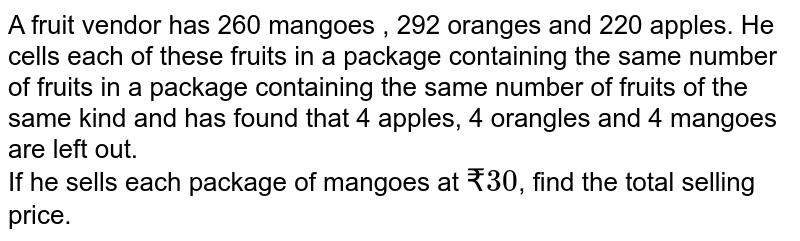 A fruit vendor has 260 mangoes , 292 oranges and 220 apples. He cells each of these fruits in a package containing the same number of fruits in a package containing the same number of fruits of the same kind and has found that 4 apples, 4 orangles and 4 mangoes are left out. <br> If he sells each package of mangoes at `? 30`, find the total selling price.