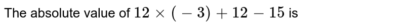 The absolute value of `12xx(-3)+12-15` is