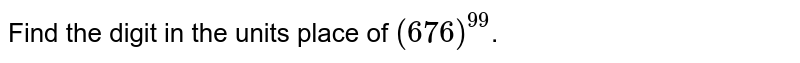 Find the digit in the units place of `(676)^99`.