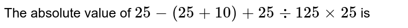 The absolute value of `25-(25+10)+25div125xx25` is
