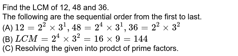 Find the LCM of 12, 48 and 36. <br> The following are the sequential order from the first to last. <br> (A) `12=2^2xx3^1,48=2^4xx3^1,36=2^2xx3^2` <br> (B) `LCM =2^4xx3^2=16xx9=144` <br> (C) Resolving the given into prodct of prime factors.