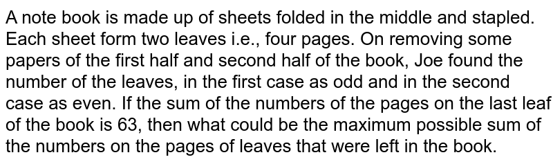 A note book is made up of sheets folded in the middle and stapled. Each sheet forms two leaves i.e., four pages. On removeing some papers of the first half and second half of the book, Joe found the number of the leaves, in the first case as odd and in the second case as even. if the sum of numbers of the pages on the last leaf of the book is 63, then what could be the maximum possible sum of the numbers on the pages of leaves that were left in the book ?