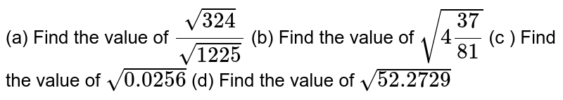(a) Find the value of `sqrt(324)/(1225)` <br> (b) Find the value of `sqrt(4(37)/(81))` <br> (c ) Find the  value of `sqrt(0.0256)` <br> (d) Find the value of `sqrt(52.2729)`