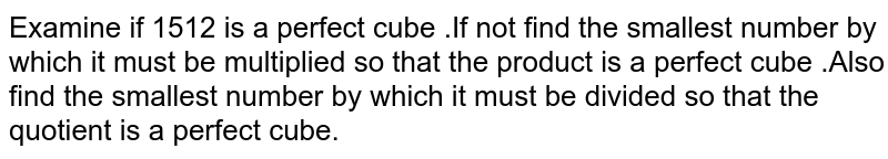 Examine if 1512 is a perfect cube .If not find the smallest number by which it must be multiplied so that the product is a perfect cube .Also find the smallest number by which it must be divided so that the quotient is a perfect cube.