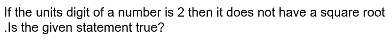 If the units digit of a number is 2 then it does not have a square root .Is the given statement true?