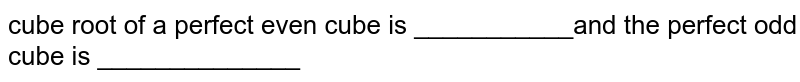 cube root of a perfect even cube is ___________and the perfect odd cube is ______________