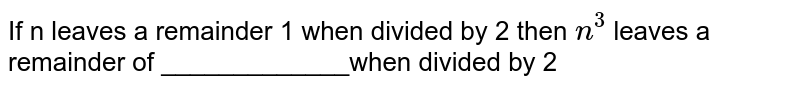If n leaves  a remainder 1 when divided by 2 then `n^(3)` leaves a remainder of _____________when divided by 2