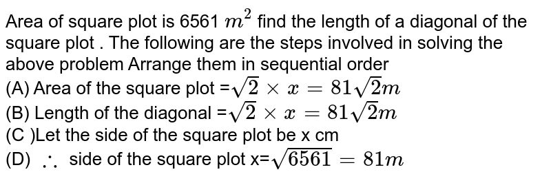 Area of square plot is 6561 `m^(2)` find the length of a diagonal of the square plot . The following are the steps involved in solving the above problem Arrange them in sequential order  <br> (A) Area of the square plot =`sqrt(2)xxx=81sqrt(2)m` <br> (B) Length of the diagonal =`sqrt(2)xxx=81sqrt(2)m` <br> (C )Let the side of the square plot be x cm <br> (D) `therefore` side of the square plot x=`sqrt(6561) =81 m`
