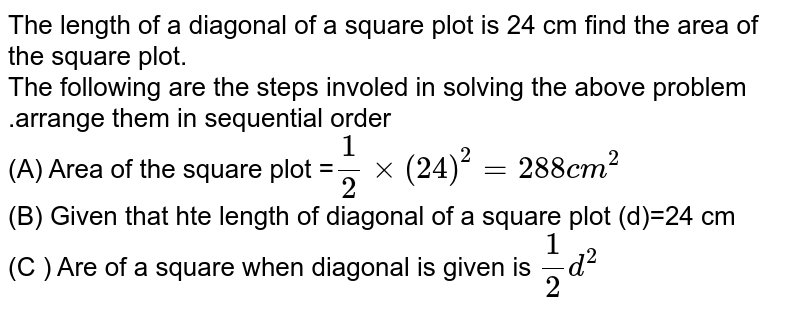 The length of a diagonal of a square plot is 24 cm find the area of the square plot.  <br> The following are the steps involed in solving the above problem .arrange them in sequential order <br> (A) Area of the square plot =`1/2xx(24)^(2) =288cm^(2)` <br> (B) Given that hte length of diagonal of a square plot (d)=24 cm <br> (C ) Are of a square when diagonal is given is `1/2 d^(2)`