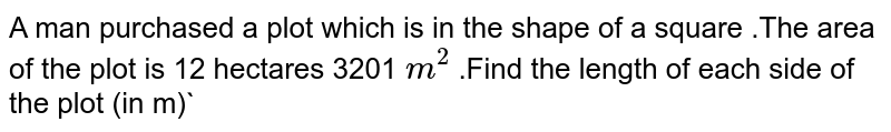 A man purchased a plot which is in the shape of a square .The area of the plot is 12 hectares 3201 `m^(2)` .Find the length of each side of the plot (in m)`