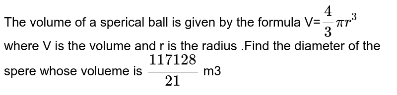 The volume of a sperical ball is given by the formula V=`4/3pir^(3)` where V is the volume and r is the radius .Find the diameter of the spere whose volueme is `(117128)/(21)` m3