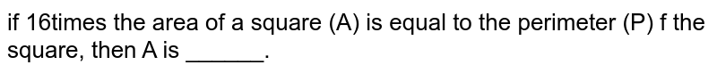 if 16times the area of a square (A) is equal to the perimeter (P) f the square, then A is ______.
