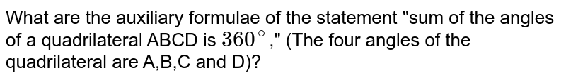 """What are the auxiliary formulae of the statement """"sum of the angles of a quadrilateral ABCD is `360^(@)`,"""" (The four angles of the quadrilateral are A,B,C and D)?"""