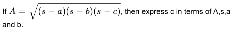 If `A=sqrt((s-a)(s-b)(s-c))`, then express c in terms of A,s,a and b.