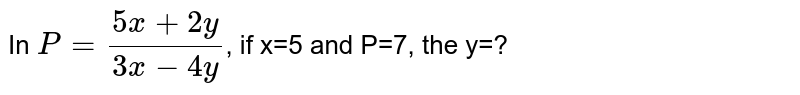 In `P=(5x+2y)/(3x-4y)`, if x=5 and P=7, the y=?