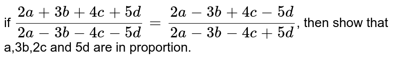 if `(2a+3b+4c+5d)/(2a-3b-4c-5d)=(2a-3b+4c-5d)/(2a-3b-4c+5d)`, then show that a,3b,2c and 5d are in proportion.