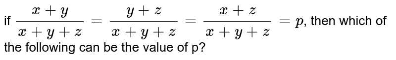 if `(x+y)/(x+y+z)=(y+z)/(x+y+z)=(x+z)/(x+y+z)=p`, then which of the following can be the value of p?