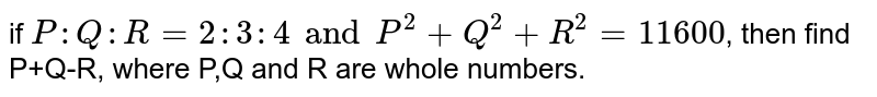if `P:Q:R=2:3:4 and P^(2)+Q^(2)+R^(2)=11600`, then find P+Q+R, where P,Q and R are whole numbers.