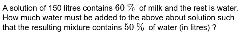 A solution of 150 litres contains `60%` of milk and the rest is water. How much water must be added to the above about solution such that the resulting mixture contains `50%` of water (in litres) ?