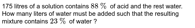 175 litres of a solution contains `88%`  of acid and the rest water. How many liters of water must be added such that the resulting mixture contains `23%` of water ?