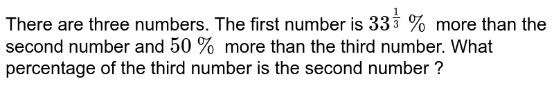 There are three numbers. The first number is `33^(1/3)%` more than the second number and `50%` more than the third number. What percentage of the third number is the second number ?