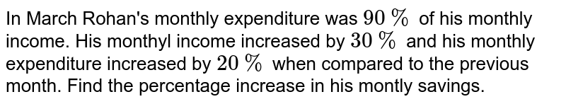 In March Rohan's monthly expenditure was `90%` of his monthly income. His monthyl income increased by `30%` and his monthly expenditure increased by `20%` when compared to the previous month. Find the percentage increase in his montly savings.