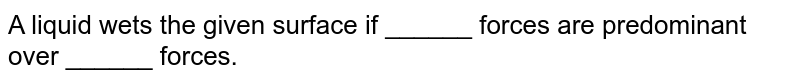 A liquid wets the given surface if ______ forces are predominant over ______ forces.