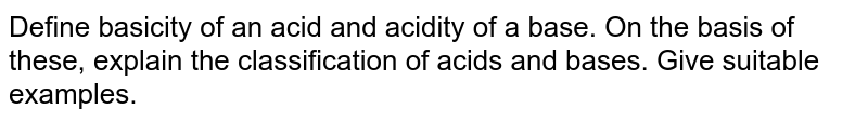 Define basicity of an acid and acidity of a base. On the basis of these, explain the classification of acids and bases. Give suitable examples.