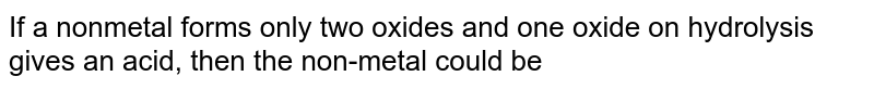 If a nonmetal forms only two oxides and one oxide on hydrolysis gives an acid, then the non-metal could be
