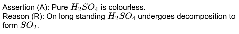 Assertion (A): Pure `H_(2)SO_(4)` is colourless. <br> Reason (R): On long standing `H_(2)SO_(4)` undergoes decomposition to form `SO_(2)`.