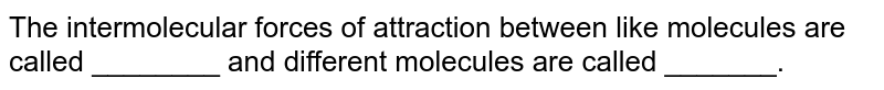 The intermolecular  forces of attraction between like molecules are called ________ and different molecules are called _______.