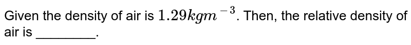 Given the density of air is `1.29 kg m^(-3)`. Then, the relative density of air is ________.