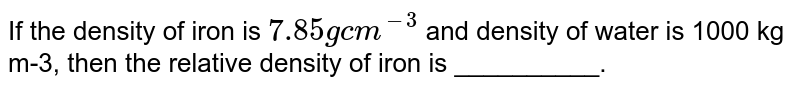 If the density of iron is `7.85 g cm^(-3)` and density of water is 1000 kg m-3, then the relative density of iron is __________.