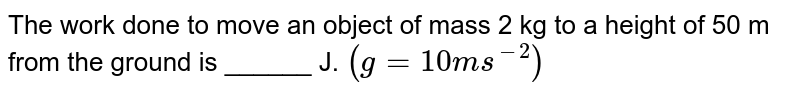 The work done to move an object of mass 2 kg to a height of 50 m from the ground is ______ J. `(g = 10 m s^(-2))`
