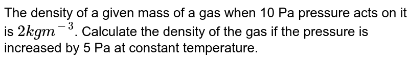 The density of a given mass of a gas when 10 Pa pressure acts on it is `2 kg m^(-3)`. Calculate the density of the gas if the pressure is increased by 5 Pa at constant temperature.