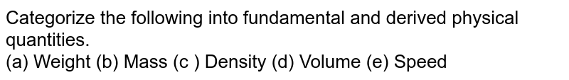 Categorize the following into fundamental and derived physical quantities.  <br>  (a) Weight  (b)  Mass (c ) Density  (d) Volume  (e)  Speed